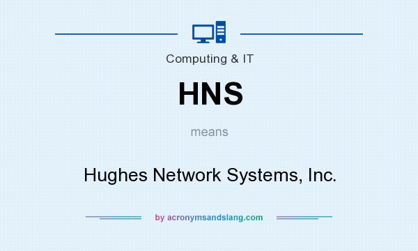 What does HNS mean? It stands for Hughes Network Systems, Inc.