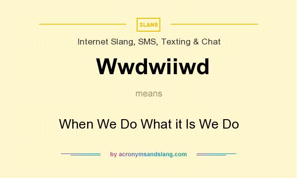 What does Wwdwiiwd mean? It stands for When We Do What it Is We Do