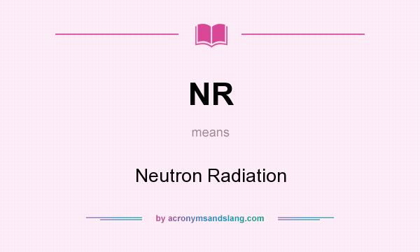 What does NR mean? It stands for Neutron Radiation