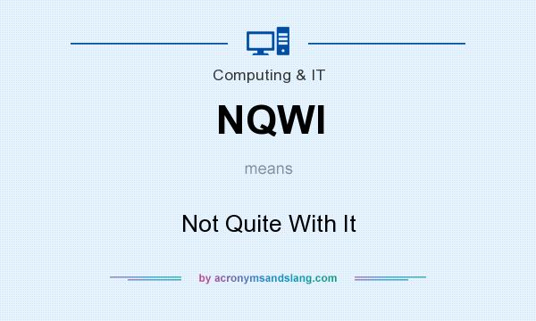 What does NQWI mean? It stands for Not Quite With It
