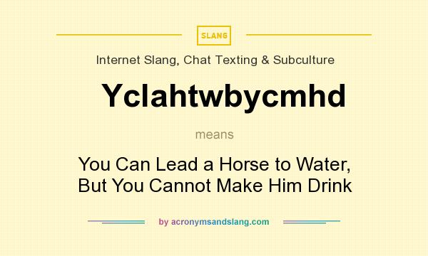 What does Yclahtwbycmhd mean? It stands for You Can Lead a Horse to Water, But You Cannot Make Him Drink