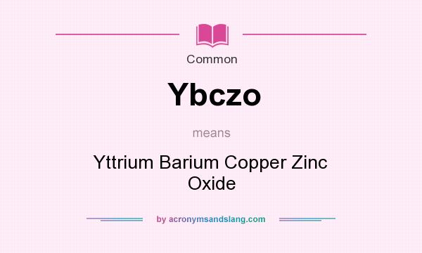 What does Ybczo mean? It stands for Yttrium Barium Copper Zinc Oxide