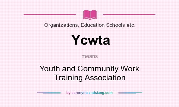 What does Ycwta mean? It stands for Youth and Community Work Training Association