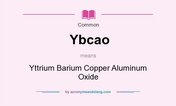What does Ybcao mean? It stands for Yttrium Barium Copper Aluminum Oxide