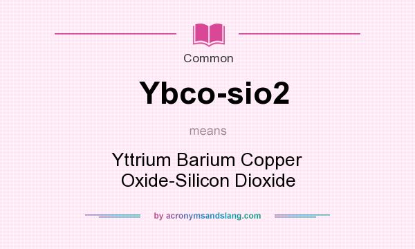 What does Ybco-sio2 mean? It stands for Yttrium Barium Copper Oxide-Silicon Dioxide