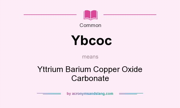 What does Ybcoc mean? It stands for Yttrium Barium Copper Oxide Carbonate