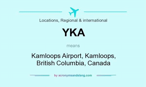 What does YKA mean? It stands for Kamloops Airport, Kamloops, British Columbia, Canada