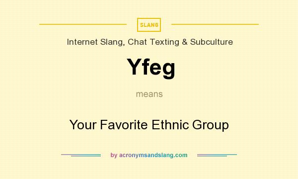 What does Yfeg mean? It stands for Your Favorite Ethnic Group