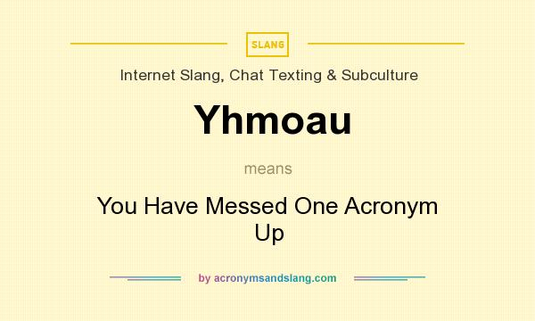 What does Yhmoau mean? It stands for You Have Messed One Acronym Up