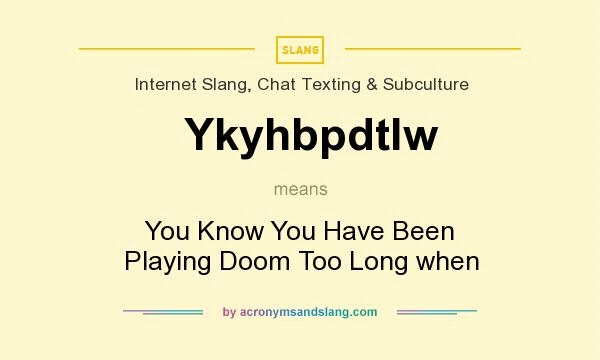 What does Ykyhbpdtlw mean? It stands for You Know You Have Been Playing Doom Too Long when