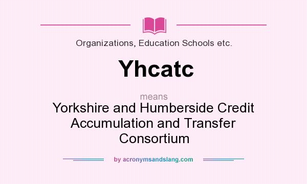 What does Yhcatc mean? It stands for Yorkshire and Humberside Credit Accumulation and Transfer Consortium