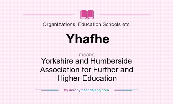 What does Yhafhe mean? It stands for Yorkshire and Humberside Association for Further and Higher Education