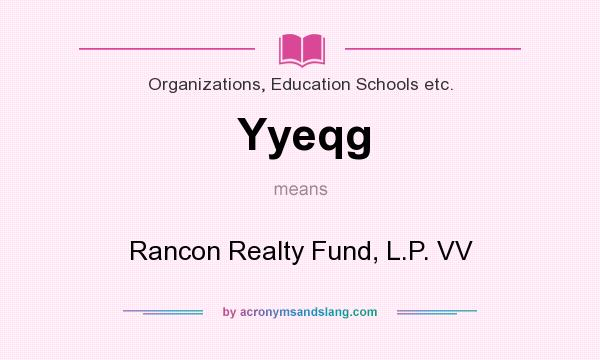 What does Yyeqg mean? It stands for Rancon Realty Fund, L.P. VV