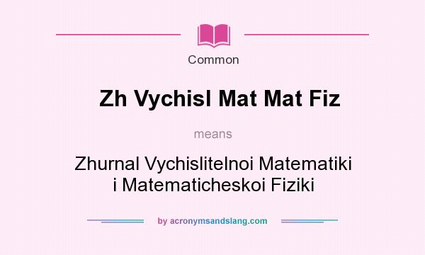 What does Zh Vychisl Mat Mat Fiz mean? It stands for Zhurnal Vychislitelnoi Matematiki i Matematicheskoi Fiziki