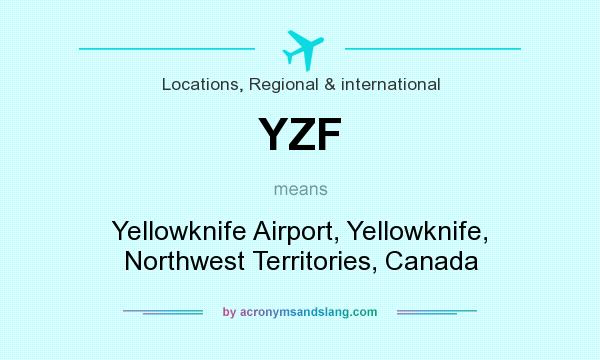 What does YZF mean? It stands for Yellowknife Airport, Yellowknife, Northwest Territories, Canada