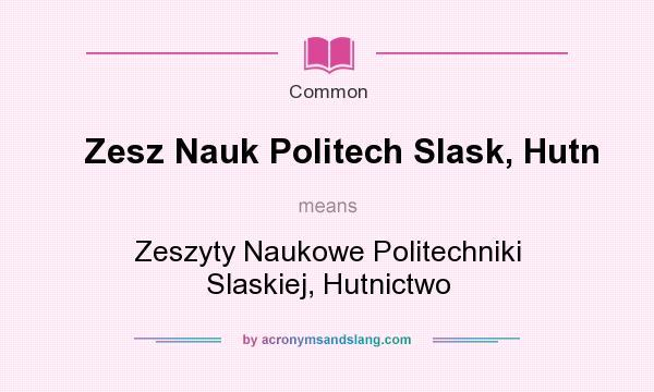 What does Zesz Nauk Politech Slask, Hutn mean? It stands for Zeszyty Naukowe Politechniki Slaskiej, Hutnictwo