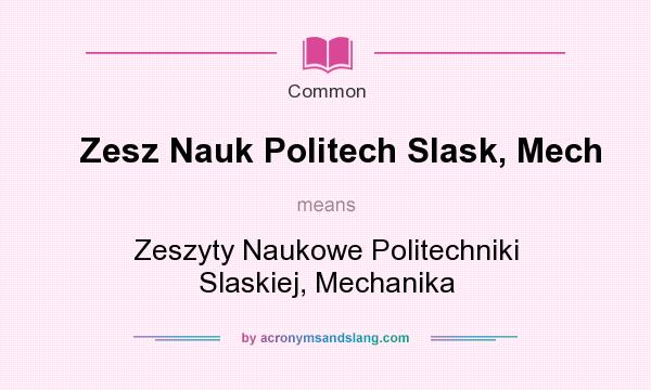 What does Zesz Nauk Politech Slask, Mech mean? It stands for Zeszyty Naukowe Politechniki Slaskiej, Mechanika