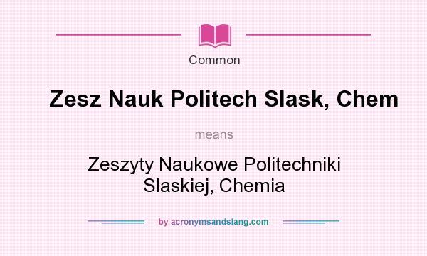 What does Zesz Nauk Politech Slask, Chem mean? It stands for Zeszyty Naukowe Politechniki Slaskiej, Chemia