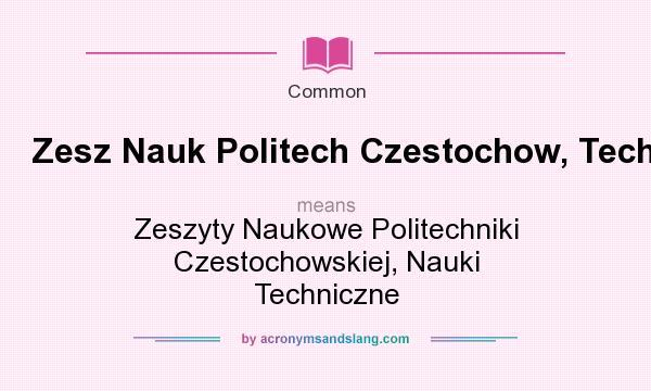What does Zesz Nauk Politech Czestochow, Tech mean? It stands for Zeszyty Naukowe Politechniki Czestochowskiej, Nauki Techniczne