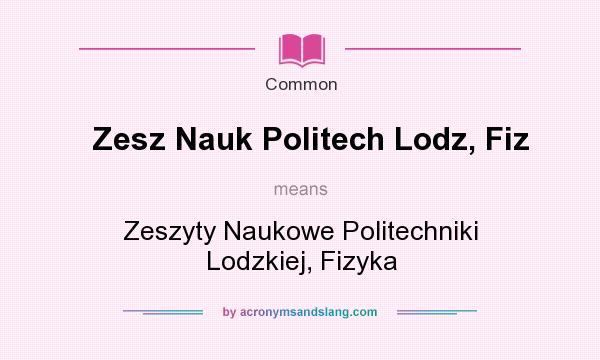 What does Zesz Nauk Politech Lodz, Fiz mean? It stands for Zeszyty Naukowe Politechniki Lodzkiej, Fizyka