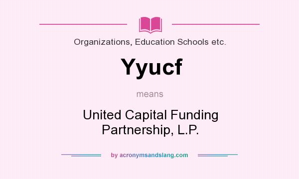 What does Yyucf mean? It stands for United Capital Funding Partnership, L.P.