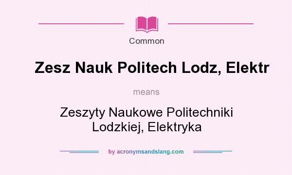 What does Zesz Nauk Politech Lodz, Elektr mean? It stands for Zeszyty Naukowe Politechniki Lodzkiej, Elektryka
