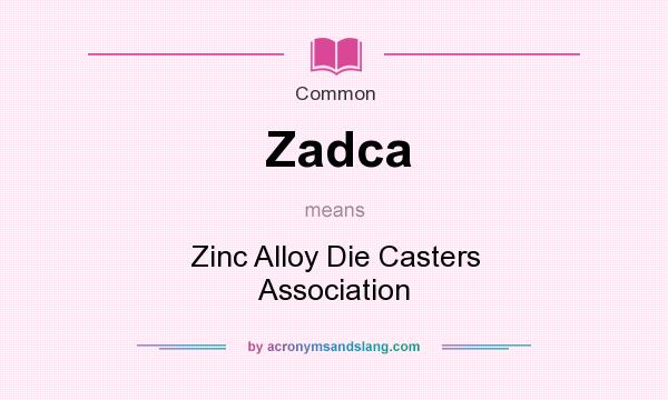 What does Zadca mean? It stands for Zinc Alloy Die Casters Association