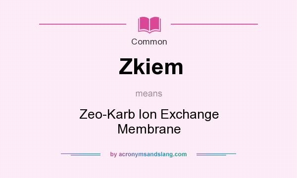 What does Zkiem mean? It stands for Zeo-Karb Ion Exchange Membrane