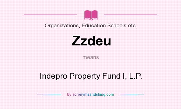 What does Zzdeu mean? It stands for Indepro Property Fund I, L.P.