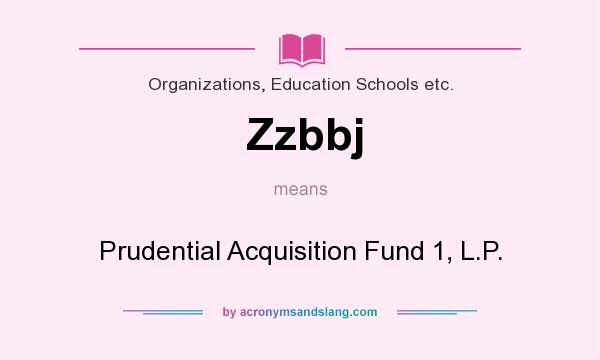 What does Zzbbj mean? It stands for Prudential Acquisition Fund 1, L.P.