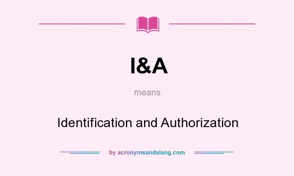 What does I&A mean? It stands for Identification and Authorization