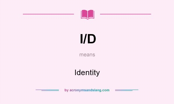 What does I/D mean? It stands for Identity
