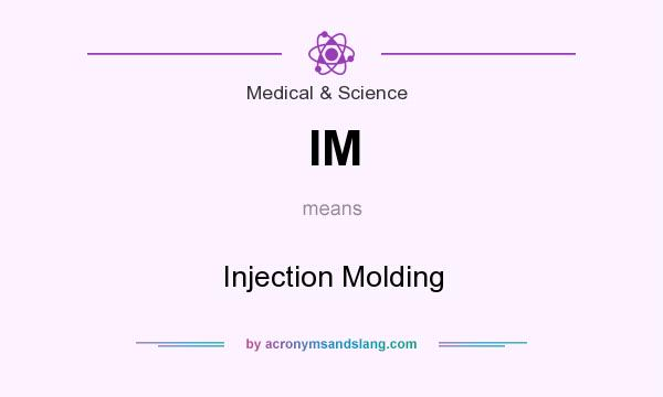 What does IM mean? It stands for Injection Molding