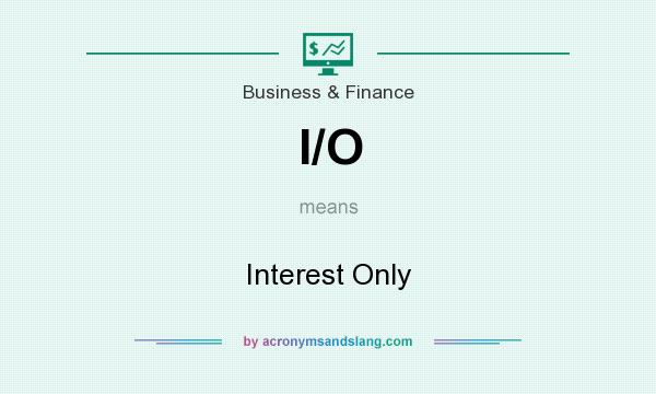 What does I/O mean? It stands for Interest Only