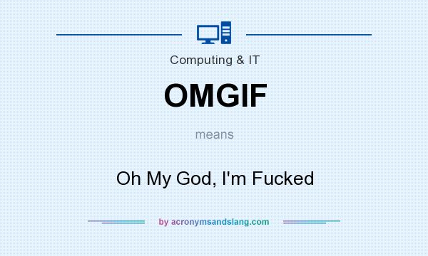 What does OMGIF mean? It stands for Oh My God, I`m Fucked