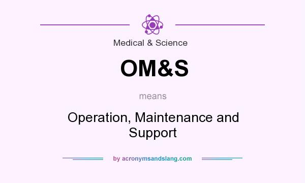 What does OM&S mean? It stands for Operation, Maintenance and Support