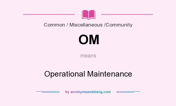 What does OM mean? It stands for Operational Maintenance