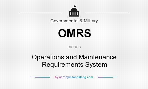 What does OMRS mean? It stands for Operations and Maintenance Requirements System