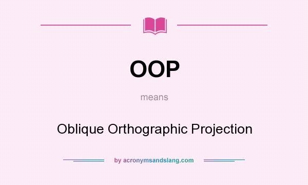 What does OOP mean? It stands for Oblique Orthographic Projection