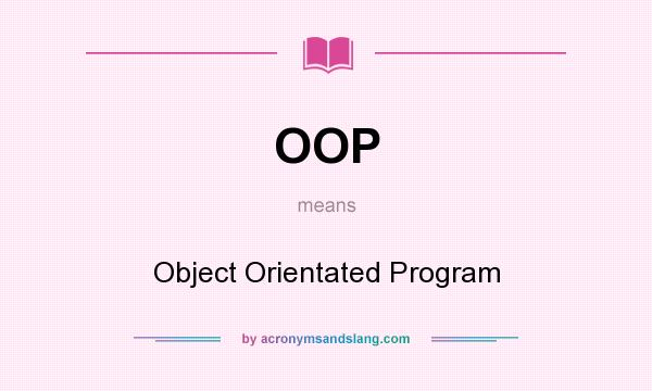 What does OOP mean? It stands for Object Orientated Program