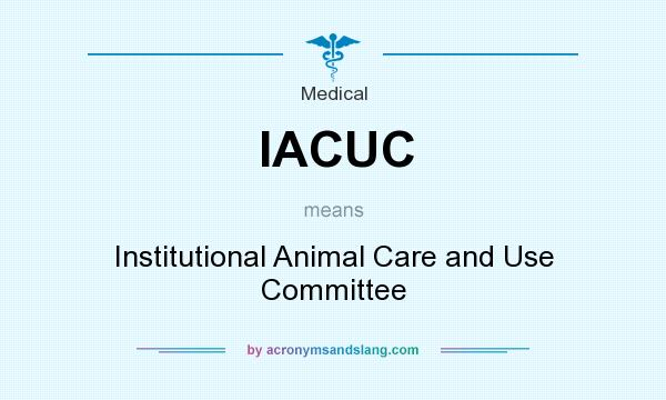 What does IACUC mean? It stands for Institutional Animal Care and Use Committee