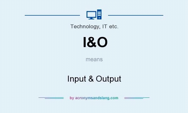 What does I&O mean? It stands for Input & Output