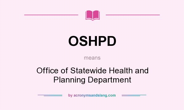 What does OSHPD mean? It stands for Office of Statewide Health and Planning Department