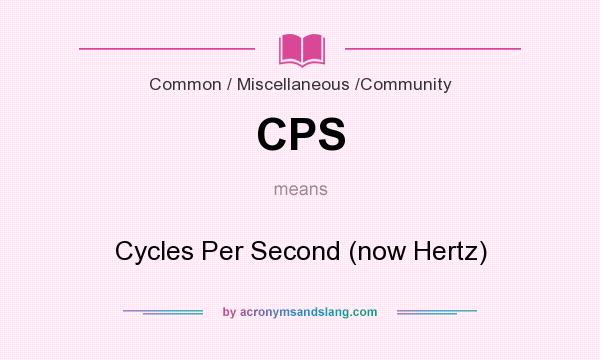 What does CPS mean? It stands for Cycles Per Second (now Hertz)
