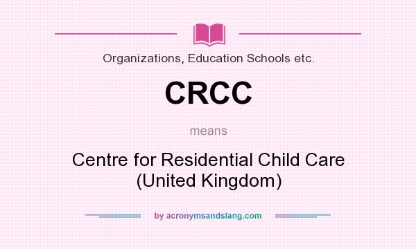 What does CRCC mean? It stands for Centre for Residential Child Care (United Kingdom)