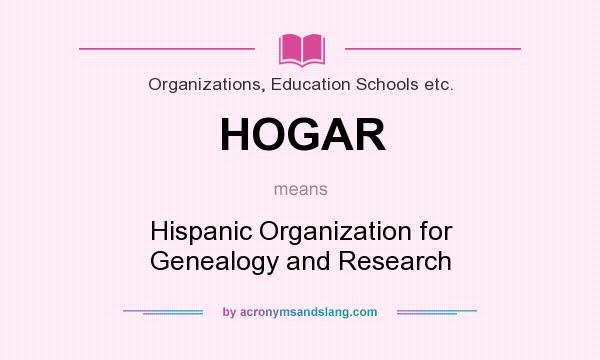 What does HOGAR mean? It stands for Hispanic Organization for Genealogy and Research