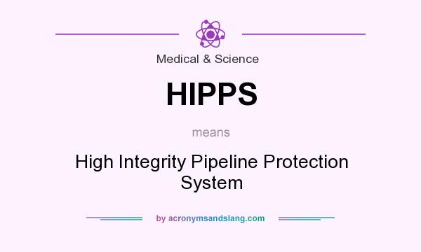 What does HIPPS mean? It stands for High Integrity Pipeline Protection System