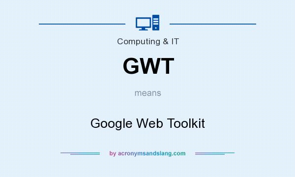 What does GWT mean? It stands for Google Web Toolkit