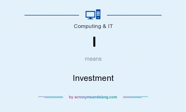 What does I mean? It stands for Investment