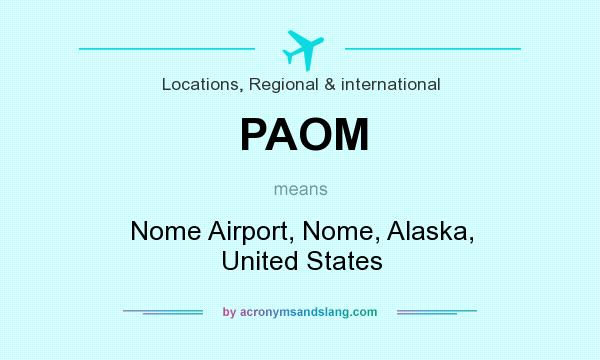 What does PAOM mean? It stands for Nome Airport, Nome, Alaska, United States